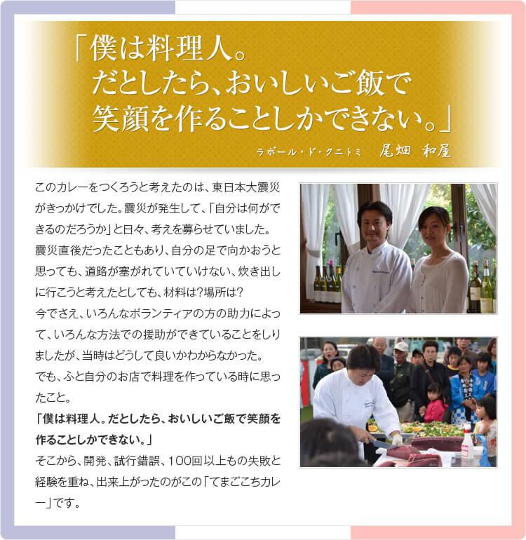 「僕は料理人。だとしたら、おいしいご飯で笑顔を作ることしかできない。」 ラポール・ドクニトミ 尾畑和雄 このカレーをつくろうと考えたのは、東日本大震災がきっかけでした。 震災が発生して、「自分は何ができるのだろうか」と日々、考えを募らせていました。 震災直後だったこともあり、自分の足で向かおうと思っても、道路が塞がれていけない、 炊き出しに行こうと考えたとしれも、材料は?場所は? 今でさえ、いろんなボランティアの方の助力によって、いろんな方法での援助が できていることをしりましたが、当時はどうして良いかわからなかった。 でも、ふと自分のお店で料理を作っている時に思ったこと。 「僕は料理人。だとしたら、おいしいご飯で笑顔を作ることしかできない。」 そこから、開発、試行錯誤、100回以上もの失敗と経験を重ね、出来上がったのがこの 「てまごこちカレー」です。